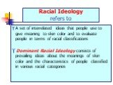 Racial Ideology refers to. A set of interrelated ideas that people use to give meaning to skin color and to evaluate people in terms of racial classifications Dominant Racial Ideology consists of prevailing ideas about the meanings of skin color and the characteristics of people classified in variou