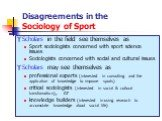 Disagreements in the Sociology of Sport. Scholars in the field see themselves as Sport sociologists concerned with sport science issues Sociologists concerned with social and cultural issues Scholars may see themselves as professional experts (interested in consulting and the application of knowledg
