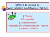 SPORT Is Defined by Some Scholars As Activities That Are. Physical Competitive Institutionalized Motivated by a combination of internal & external rewards