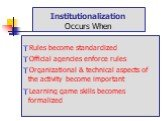 Institutionalization Occurs When. Rules become standardized Official agencies enforce rules Organizational & technical aspects of the activity become important Learning game skills becomes formalized