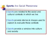 Sports Are Social Phenomena. Sports are related to the social and cultural contexts in which we live Sports provide stories & images used to explain & evaluate these contexts Sports provide a window into culture and society
