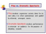 Play vs. Dramatic Spectacle. Play involves expressive activity done for its own sake; it is often spontaneous and guided by informal, emergent norms Dramatic Spectacle involves performances to entertain an audience for the purpose of obtaining rewards