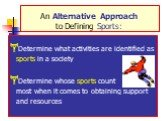 An Alternative Approach to Defining Sports: Determine what activities are identified as sports in a society Determine whose sports count the most when it comes to obtaining support and resources