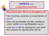 SPORTS are contested activities. This means that there are struggles over: The meaning, purpose, & organization of sports Who will participate and the conditions under which sport participation occurs How sports will be sponsored, and what the reasons for sponsorship will be