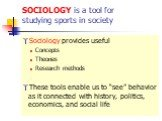 "SOCIOLOGY is a tool for studying sports in society. Sociology provides useful Concepts Theories Research methods These tools enable us to ""see"" behavior as it connected with history, politics, economics, and social life"