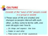 "CULTURE. Consists of the ""ways of life"" people create in a group or society These ways of life are created and changed as people interact with each other, as they come to terms with, and even struggle over how to Do things and organize their lives Relate to each other Make sense out of their experie"