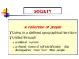 SOCIETY. A collection of people Living in a defined geographical territory United through a political system a shared sense of self-identification that distinguishes them from other people.