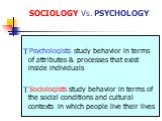 SOCIOLOGY Vs. PSYCHOLOGY. Psychologists study behavior in terms of attributes & processes that exist inside individuals Sociologists study behavior in terms of the social conditions and cultural contexts in which people live their lives