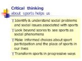 Critical thinking about sports helps us. Identify & understand social problems and social issues associated with sports Look beyond scores to see sports as social phenomena Make informed choices about sport participation and the place of sports in our lives Transform sports in progressive ways