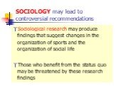 SOCIOLOGY may lead to controversial recommendations. Sociological research may produce findings that suggest changes in the organization of sports and the organization of social life Those who benefit from the status quo may be threatened by these research findings