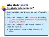 "Why study sports as social phenomena? Sports activities and images are part of people's lives Sports are connected with ideologies in society i.e., the ""viewpoints"" that underlie people's feelings, thoughts, and actions Sports are connected with major spheres of social life such as: family, economy,"