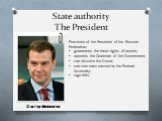 State authority The President. Functions of the President of the Russian Federation: guarantees the basic rights of people; appoints the Chairman of the Government; can dissolve the Duma; can veto laws passed by the Federal Assembly; sign bills. Dmitry Medvedev