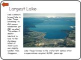 Largest Lake. New Zealand's largest lake is Lake Taupo, extending to 616 square kilometres (or 238 sq miles). This makes it almost identical in size to the Caribbean island of Saint Lucia and slightly smaller than Singapore. Lake Taupo formed in the crater left behind after a supervolcano erupted 26