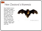 New Zealand's Mammals. New Zealand's has no natural four-legged mammals. Bats are its only indigenous land mammals. The first Maori settlers and the animals they brought with them were the first non-flying mammals ever to reach the islands of New Zealand – this happened about 735 years ago. New Zeal