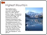 Highest Mountain. New Zealand's (and Australasia's) highest mountain is Aoraki/Mount Cook. It is 3,754 metres (12,316 ft) high. The mountain formerly appeared on maps as Mount Cook. In 1998, the mountain was officially renamed Aoraki/Mount Cook to incorporate its Maori name. The renaming was part of
