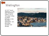 Wellington. At 41.2o South, Wellington is the most southerly capital city on the planet. Cities on similar latitudes in the Northern hemisphere are Barcelona, Istanbul and Chicago.