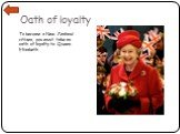 Oath of loyalty. To become a New Zealand citizen, you must take an oath of loyalty to Queen Elizabeth.