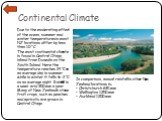 Continental Climate. Due to the moderating effect of the ocean, summer and winter temperatures in most NZ locations differ by less than 10 °C. The most continental climate is found in Central Otago, inland from Dunedin on the South Island. Here the temperature reaches 24 °C on an average day in summ
