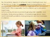 So, the positive aspects of computer use in teaching known, but we should not forget the negative. Rapid involving children and young people to work with computer negatively affect the state of their health. This is especially true for children up to nine years, experts say. Unfortunately, Ukraine i