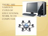 There are various types of educational work with computer: