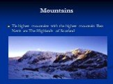 Mountains. Tle highest mountains with the highest mountain Ben Nevis are The Highlands of Scotland