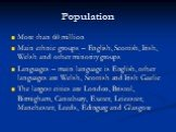 Population. More than 60 million Main ethnic groups – English, Scottish, Irish, Welsh and other minority groups Languages – main language is English, other languages are Welsh, Scottish and Irish Gaelic The largest cities are London, Bristol, Birmigham, Cantebury, Exeter, Leicester, Manchester, Leed
