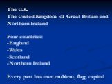The U.K. The United Kingdom of Great Britain and Northern Ireland Four countries: -England -Wales -Scotland -Northern Ireland Every part has own emblem, flag, capital