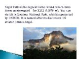 Angel Falls is the highest in the world, which falls down uninterrupted for 3,212 ft (979 m). You can visit it in Canaima National Park, which is protected by UNESCO. It is named after its discoverer US aviator Jimmie Angel.