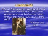 Literature 20. One of Shakespeare's tragedies tell a story of two lovers who were not allowed to be together because of their families' hatred. What are their names, famous all over the world? Romeo and Juliet