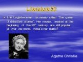"""Literature 50. This Englishwoman is merely called """"the queen of detective stories"""". Her novels, created at the beginning of the 20th century, are still popular all over the world. What's her name? Agatha Christie"""
