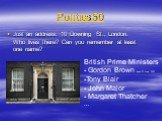 Politics 50. Just an address: 10 Downing St., London. Who lives there? Can you remember at least one name? British Prime Ministers - Gordon Brown since 27 June 2007 Tony Blair John Major Margaret Thatcher …