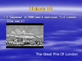 History 10. It happened in 1666 and it destroyed ¾ of London. What was it? The Great Fire Of London