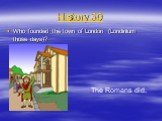 History 30. Who founded the town of London (Londinium those days)? The Romans did.