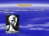 History 40. Which of the Roman emperors first came to the British Isles? Julius Caesar