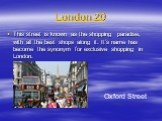 London 20. This street is known as the shopping paradise, with all the best shops along it. It's name has become the synonym for exclusive shopping in London. Oxford Street
