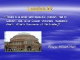 London 50. There is a large and beautiful concert hall in London built after Queen Victoria's husband's death. What's the name of this building? Royal Albert Hall