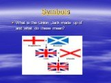 Symbols. What is the Union Jack made up of and what do these mean?