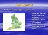 The Land 10. What parts does England consist of? Basically we can name North of England, Midlands, Heart of England, East, South-East and South-West