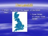 The Land 20. What's the name of the biggest of the British Isles? Great Britain. It's simply Great Britain!