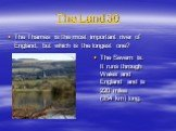 The Land 30. The Thames is the most important river of England, but which is the longest one? The Severn is. It runs through Wales and England and is 220 miles (354 km) long.