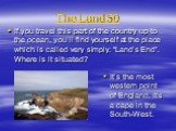 """The Land 50. If you travel this part of the country up to the ocean, you'll find yourself at the place which is called very simply: """"Land's End"""". Where is it situated? It's the most western point of England. It's a cape in the South-West."""
