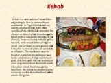 Kebab. Kebab is a wide variety of meat dishes originating in Persia, and now found worldwide. In English, kebab with no qualification generally refers more specifically to shish kebab served on the skewer or döner kebab served wrapped in bread with a salad and a dressing. In Iran (Persia), however,