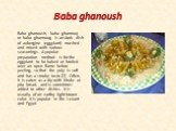 Baba ghanoush. Baba ghanoush, baba ghannouj or baba ghannoug is an Arab dish of aubergine (eggplant) mashed and mixed with various seasonings. A popular preparation method is for the eggplant to be baked or broiled over an open flame before peeling, so that the pulp is soft and has a smoky taste.[2]