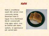 Kahk. Kahk is a traditional sweet dish served most commonly during Breakfast Feast in Egypt. It is a shortbread biscuit covered with icing sugar, which may be stuffed with dates, walnuts, or agameya or just served plain