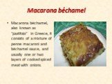 """Macarona béchamel. Macarona béchamel, also known as """"pastitsio"""" in Greece, it consists of a mixture of penne macaroni and béchamel sauce, and usually one or two layers of cooked spiced meat with onions."""