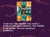 As for me I like English very much. I study it with great pleasure. But English is my hobby, but not my future profession.