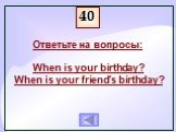 Ответьте на вопросы: When is your birthday? When is your friend's birthday?