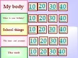 My body When is your birthday? School things 10 30 20 The noun and pronoun The verb 40