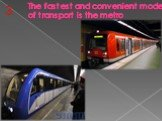 The fastest and convenient mode of transport is the metro