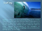 """Surfing. Surfing is believed to have originated long ago in ancient Polynesia [ˌpɔlɪ'niːʒə], later thriving [θraɪv] (процветать) in Hawaii. It was once a sport only reserved for Hawaiian royalty, which is why surfing is often called the """"sport of kings"""". Hawaii is considered as the birthplace of mod"""
